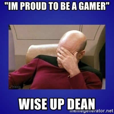 "Picard facepalm  - ""im proud to be a gamer"" wise up dean"