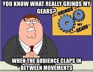 Grinds My Gears - you know what really grinds my gears? when the audience claps in between movements