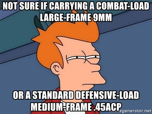 Futurama Fry - NOT SURE IF CARRYING A COMBAT-LOAD LARGE-FRAME 9MM OR A STANDARD DEFENSIVE-LOAD MEDIUM-FRAME .45ACP