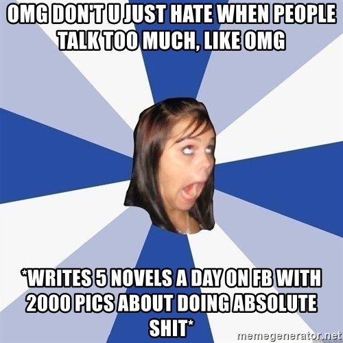 Annoying Facebook Girl - Omg don't u just hate whEn people talk too much, like omg *writeS 5 novels a day on fb with 2000 pics about doing Absolute shit*