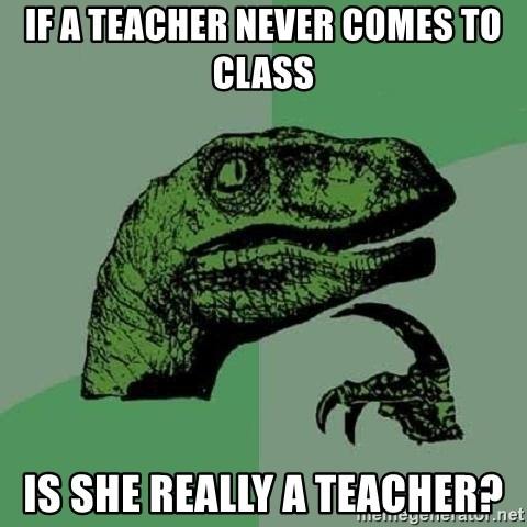 Philosoraptor - If a Teacher never comes to class Is she really a teacher?