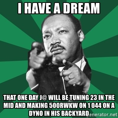 Martin Luther King jr.  - I have a dream that one day j@ will be tuning 23 in the mid and making 500rwkw on 1 044 on a dyno in his backyard