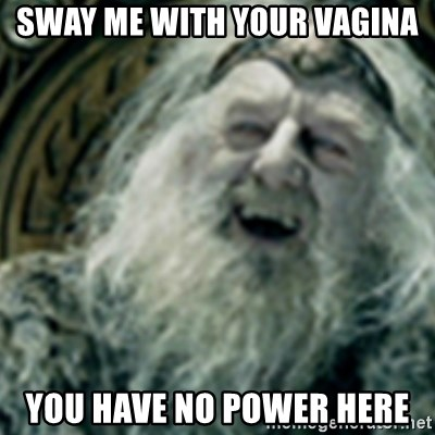 you have no power here - Sway me with your vagina You have no power here