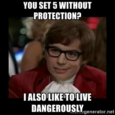 Dangerously Austin Powers - you set 5 without protection? i also like to live dangerously