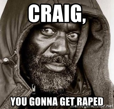 You Gonna Get Raped - Craig, You gonna get raped