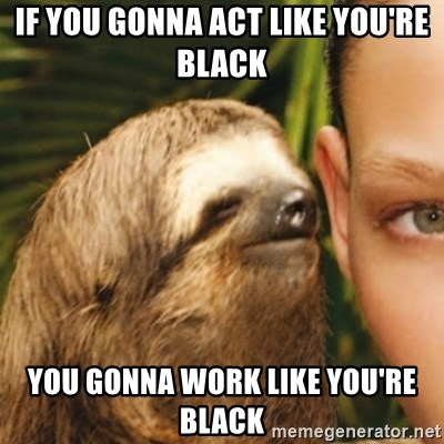 Whispering sloth - If you gonna act like you're black You gonna work like you're black