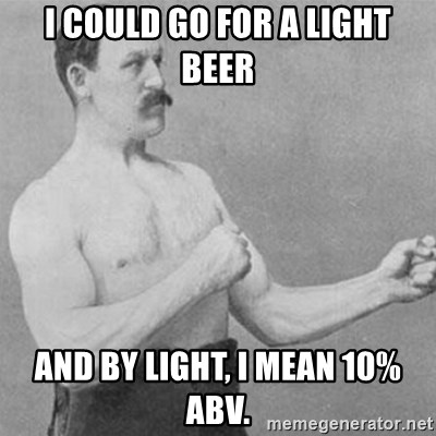overly manly man - I could go for a light beer And by light, i mean 10% abv.