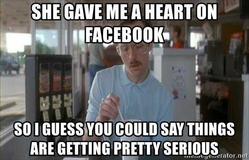 so i guess you could say things are getting pretty serious - She gave me a heart on Facebook So I guess you could say things are getting pretty serious