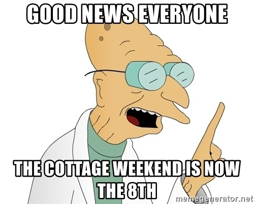 Good News Everyone - Good news everyone The cottage weekend is now the 8th