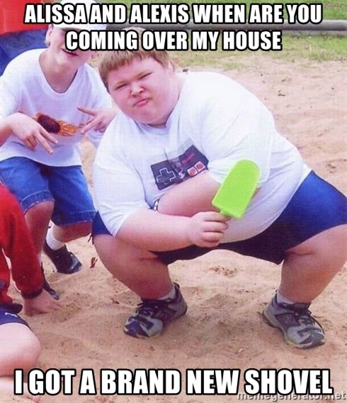 American Fat Kid - Alissa And Alexis When are you coming over my house i got a brand new shovel