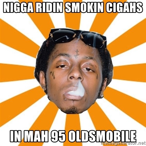 Lil Wayne Meme - NIGGA RIDIN SMOKIN CIGAHS IN MAH 95 OLDSMOBILE