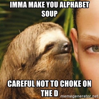 Whispering sloth - Imma make you alphabet soup Careful not to choke on the d