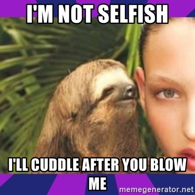 Perverted Whispering Sloth  - I'm not selfish I'll cuddle after you blow me