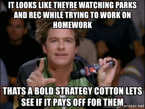 Bold Strategy Cotton - It looks like theyre watching parks and rec while trying to work on homework Thats a bold strategy cotton lets see if it pays off for them