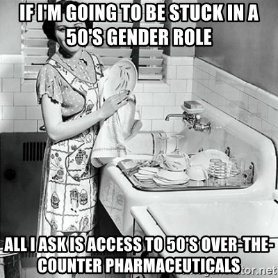 50s Housewife - If I'm going to be stucK in a 50's gender role All I ask is access to 50's over-the-counter pharmaceuticals