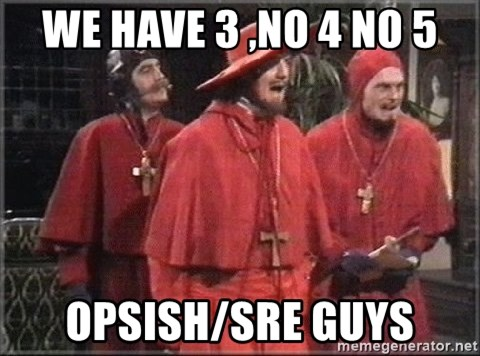 spanish inquisition - We have 3 ,no 4 no 5 opsish/SRE guys