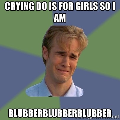 Sad Face Guy - Crying do is for girls so I am Blubberblubberblubber