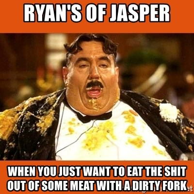Fat Guy - ryan's of jasper  when you just want to eat the shit out of some meat with a dirty fork