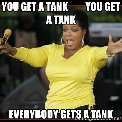 Overly-Excited Oprah!!!  - You get a Tank         you get a tank    Everybody gets a tank