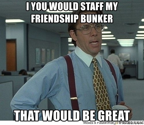 That would be great - I you would staff my Friendship bunker That would be great