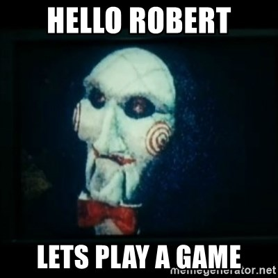 SAW - I wanna play a game - Hello ROBERT LETS PLAY A GAME