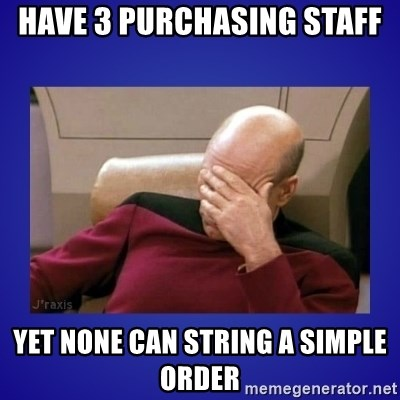 Picard facepalm  - have 3 Purchasing staff yet none can string a simple order