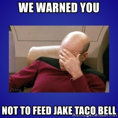 Picard facepalm  - We warned you not to feed Jake Taco Bell