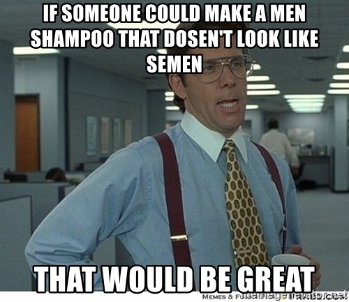 That would be great - If someone could make a men shampoo that dosen't look like semen That would be great