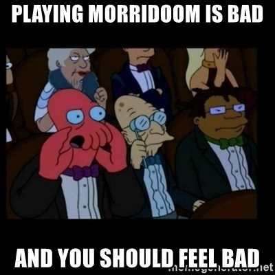 X is bad and you should feel bad - Playing Morridoom is bad And you should feel bad