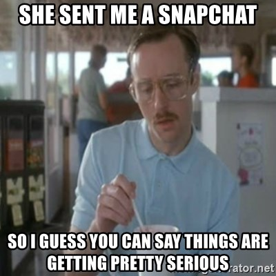 Pretty serious - She sent me a snapchat So i guess you can say things are getting pretty serious