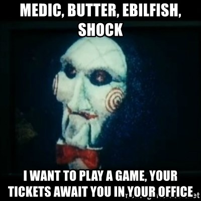SAW - I wanna play a game - Medic, butter, ebilfish, shock i want to play a game, your tickets await you in your office