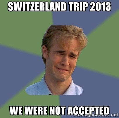 Sad Face Guy - Switzerland Trip 2013 We were not accepted