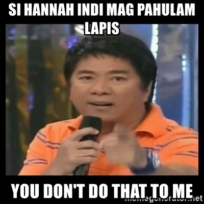 You don't do that to me meme - Si hannah indi mag pahulam lapis you don't do that to me