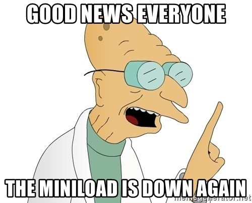 Good News Everyone - Good News everyone the miniload is down again