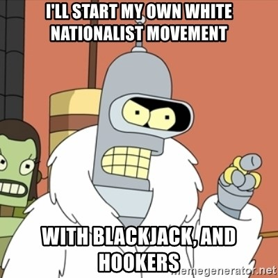 bender blackjack and hookers - I'll start my own white nationalist movement with blackjack, and hookers