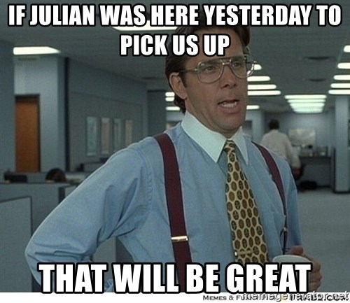 That would be great - if julian was here yesterday to pick us up that will be great