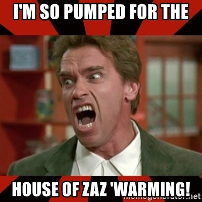 Arnold Schwarzenegger 1 - I'm so pumped for the  House of ZaZ 'waRming!