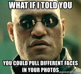 What if I told you / Matrix Morpheus - WHAT IF I TOLD YOU YOU COULD PULL DIFFERENT FACES IN YOUR PHOTOS