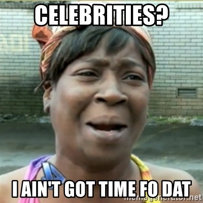 Ain't Nobody got time fo that - Celebrities? i ain't got time fo dat