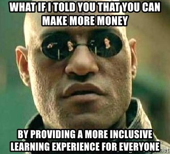 What if I told you / Matrix Morpheus - what if i told you that you can make more money by providing a more inclusive learning experience for everyone