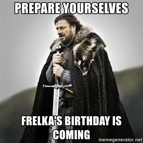 Game of Thrones - prepare yourselves frelka's birthday is coming