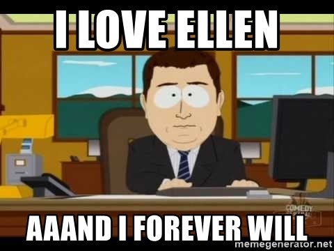 south park aand it's gone - I LOVE ELLEN  AAAND I FOREVER WILL