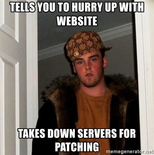 Scumbag Steve - TELLS YOU TO HURRY UP WITH WEBSITE TAKES DOWN SERVERS FOR PATCHING