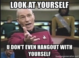 Captain Picard - LOOK AT YOURSELF U DON'T EVEN HANGOUT WITH YOURSELF