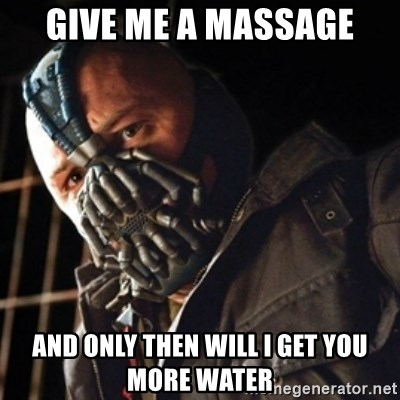 Only then you have my permission to die - Give me a massage and only then will i get you more water