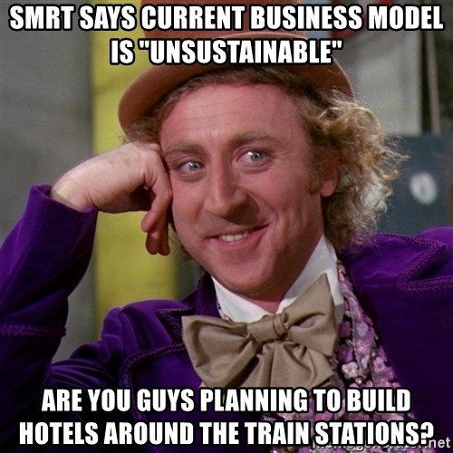 "Willy Wonka - smrt says current business model is ""unsustainable"" are you guys planning to build hotels around the train stations?"