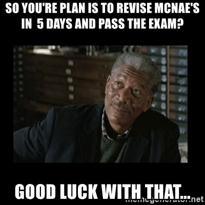 Lucius Fox - So you're plan is to revise McNae's in  5 days and pass the exam? Good luck with that...