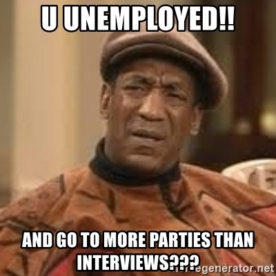 Confused Bill Cosby  - U unemployed!! And go to more parties than interviews???