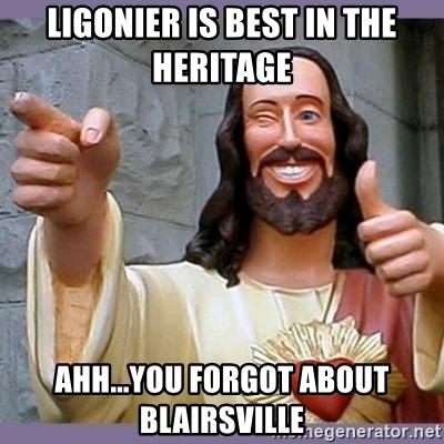 buddy jesus - LIGONIER IS BEST IN THE HERITAGE  AHH...YOU FORGOT ABOUT BLAIRSVILLE