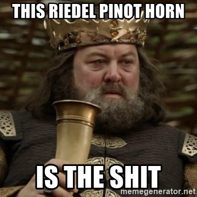 Robert Baratheon Owns - this riedel pinot horn is the shit